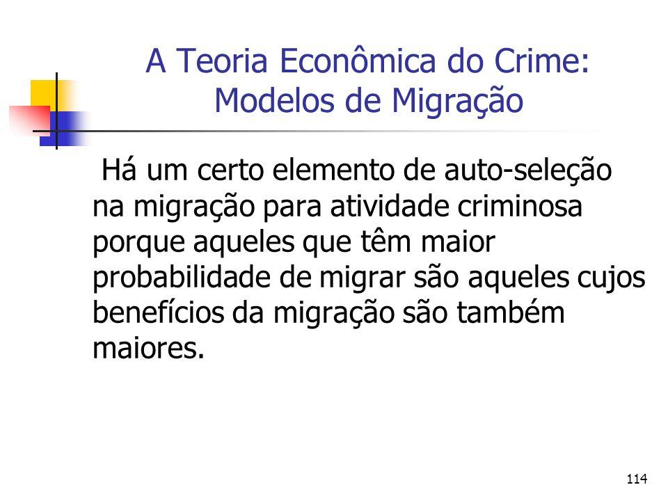 114 A Teoria Econômica do Crime: Modelos de Migração Há um certo elemento de auto-seleção na migração para atividade criminosa porque aqueles que têm