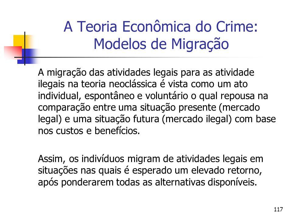 117 A Teoria Econômica do Crime: Modelos de Migração A migração das atividades legais para as atividade ilegais na teoria neoclássica é vista como um