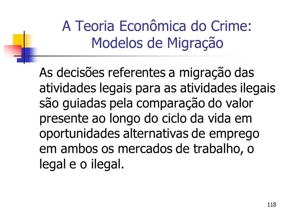 118 A Teoria Econômica do Crime: Modelos de Migração As decisões referentes a migração das atividades legais para as atividades ilegais são guiadas pe