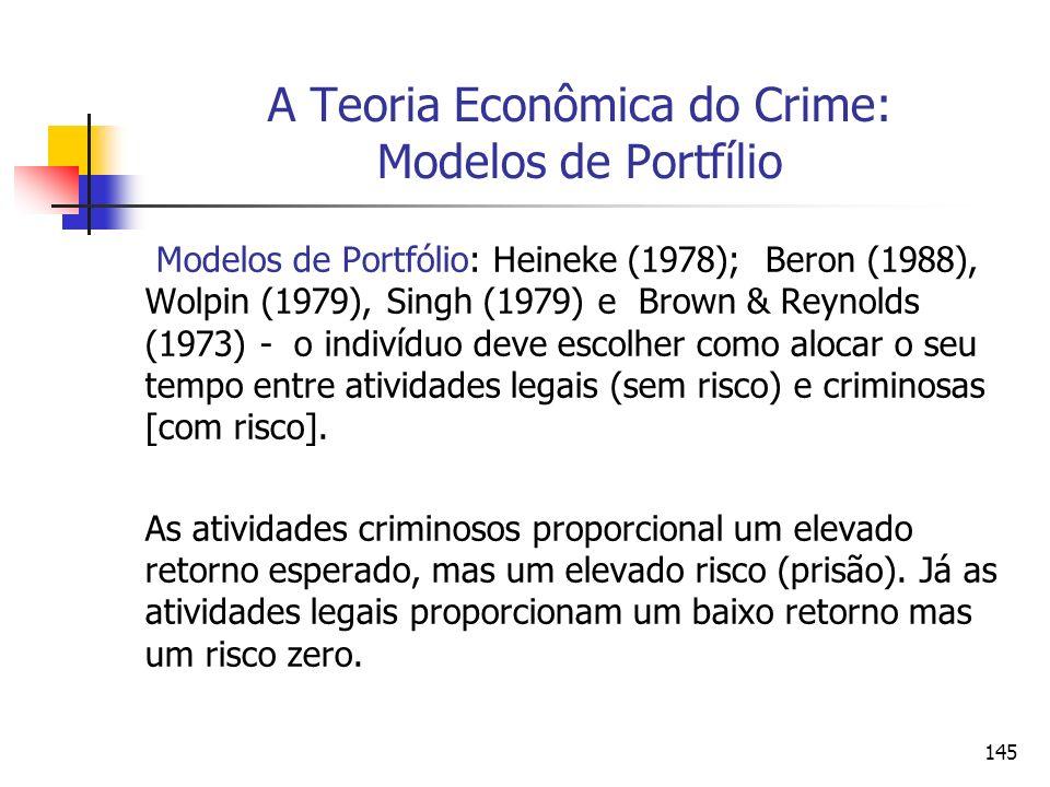 145 A Teoria Econômica do Crime: Modelos de Portfílio Modelos de Portfólio: Heineke (1978); Beron (1988), Wolpin (1979), Singh (1979) e Brown & Reynol