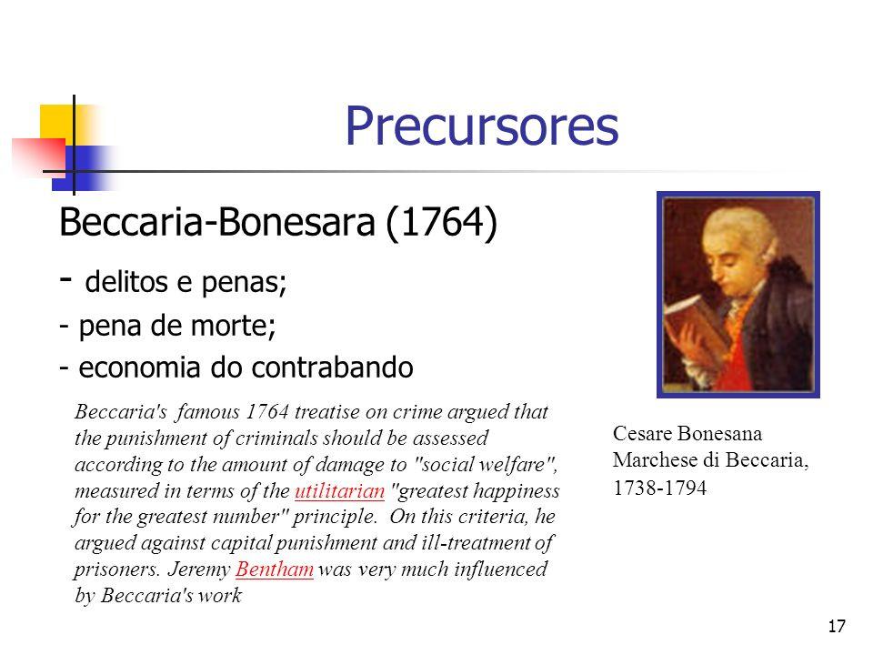 17 Precursores Beccaria-Bonesara (1764) - delitos e penas; - pena de morte; - economia do contrabando Cesare Bonesana Marchese di Beccaria, 1738-1794