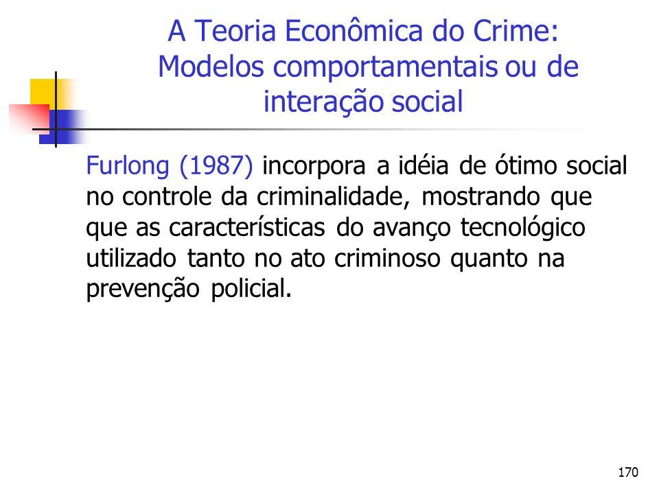 170 A Teoria Econômica do Crime: Modelos comportamentais ou de interação social Furlong (1987) incorpora a idéia de ótimo social no controle da crimin