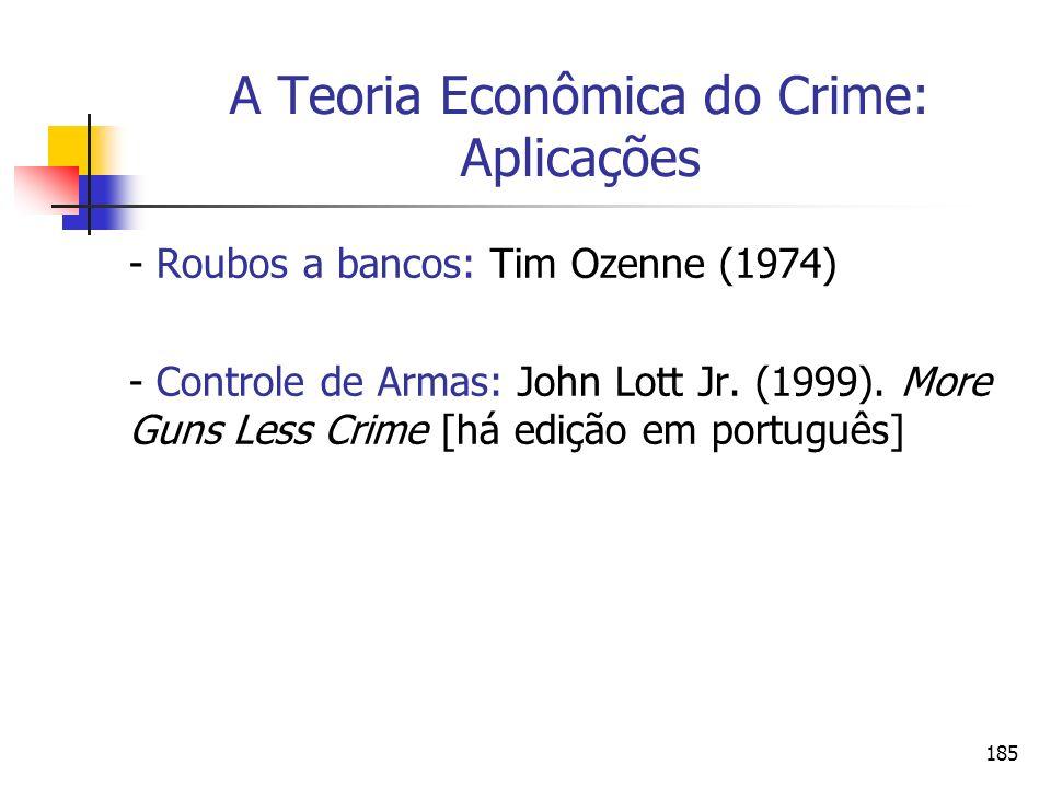 185 A Teoria Econômica do Crime: Aplicações - Roubos a bancos: Tim Ozenne (1974) - Controle de Armas: John Lott Jr. (1999). More Guns Less Crime [há e