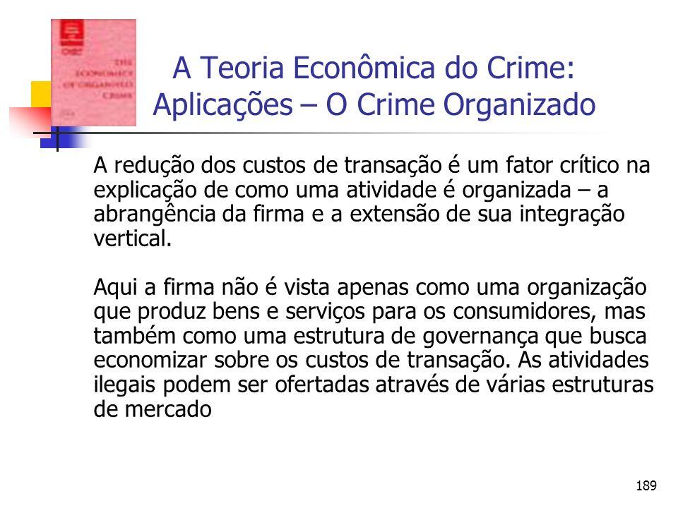 189 A Teoria Econômica do Crime: Aplicações – O Crime Organizado A redução dos custos de transação é um fator crítico na explicação de como uma ativid
