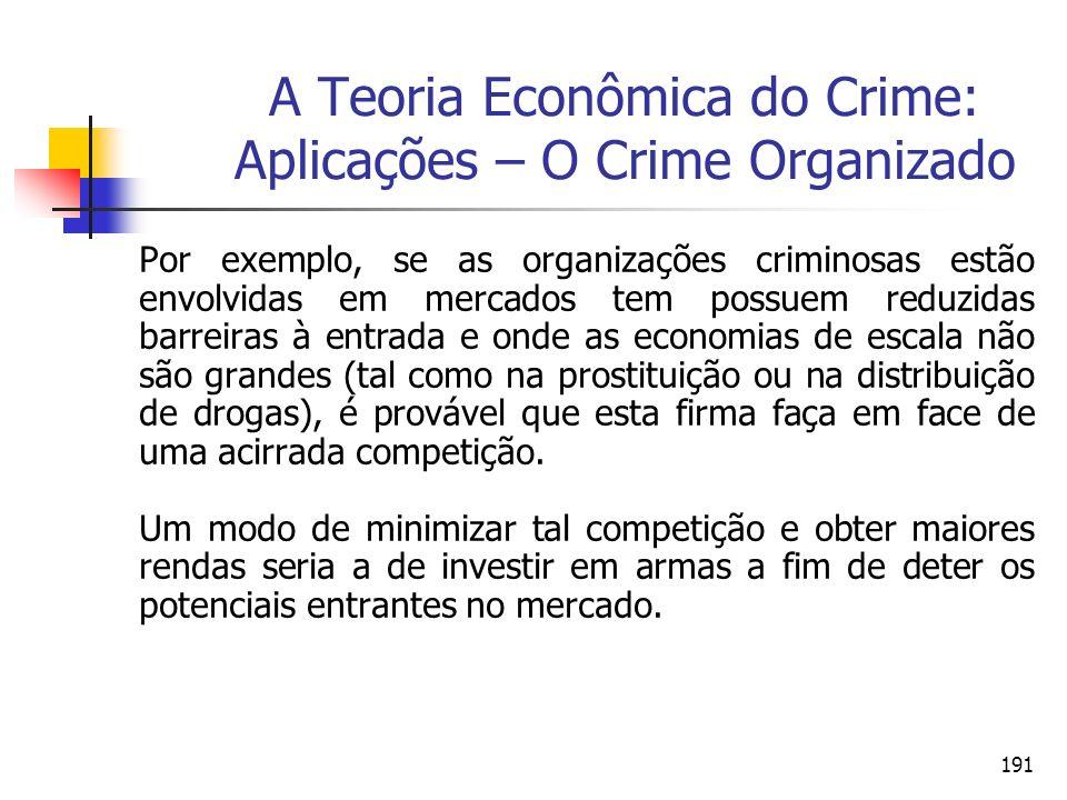 191 A Teoria Econômica do Crime: Aplicações – O Crime Organizado Por exemplo, se as organizações criminosas estão envolvidas em mercados tem possuem r