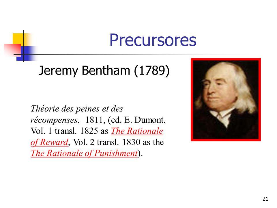 21 Precursores Jeremy Bentham (1789) Théorie des peines et des récompenses, 1811, (ed. E. Dumont, Vol. 1 transl. 1825 as The Rationale of Reward, Vol.