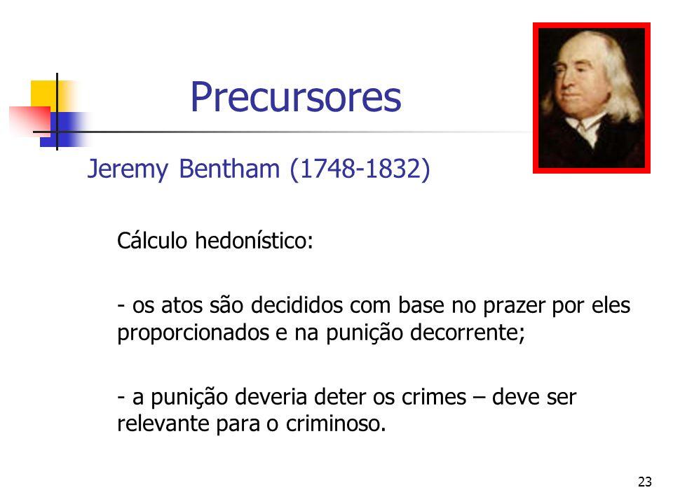 23 Precursores Jeremy Bentham (1748-1832)) Cálculo hedonístico: - os atos são decididos com base no prazer por eles proporcionados e na punição decorr