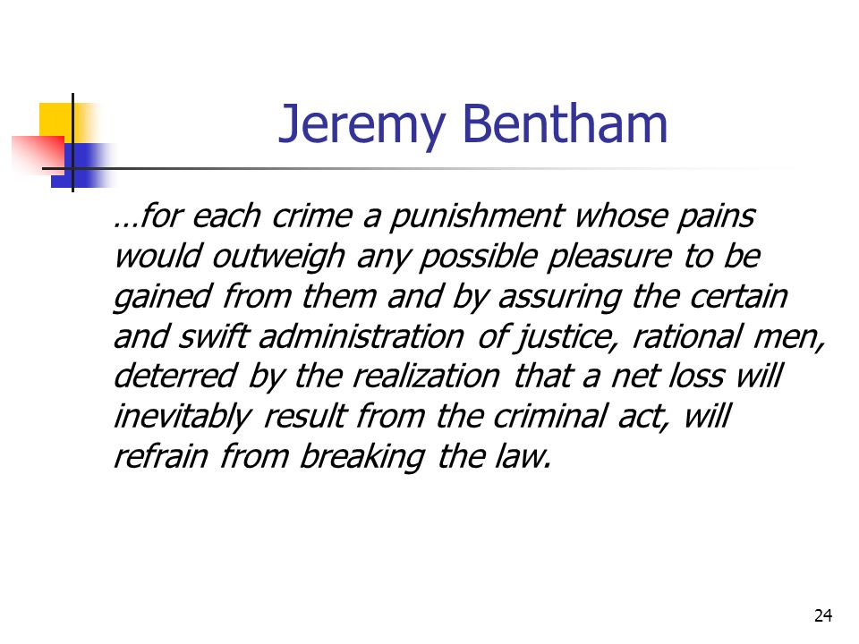 24 Jeremy Bentham …for each crime a punishment whose pains would outweigh any possible pleasure to be gained from them and by assuring the certain and