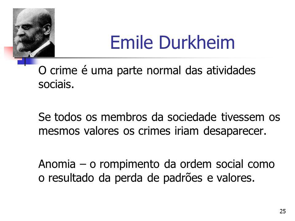 25 Emile Durkheim O crime é uma parte normal das atividades sociais. Se todos os membros da sociedade tivessem os mesmos valores os crimes iriam desap