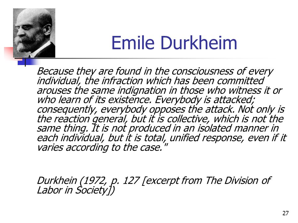 27 Emile Durkheim Because they are found in the consciousness of every individual, the infraction which has been committed arouses the same indignatio