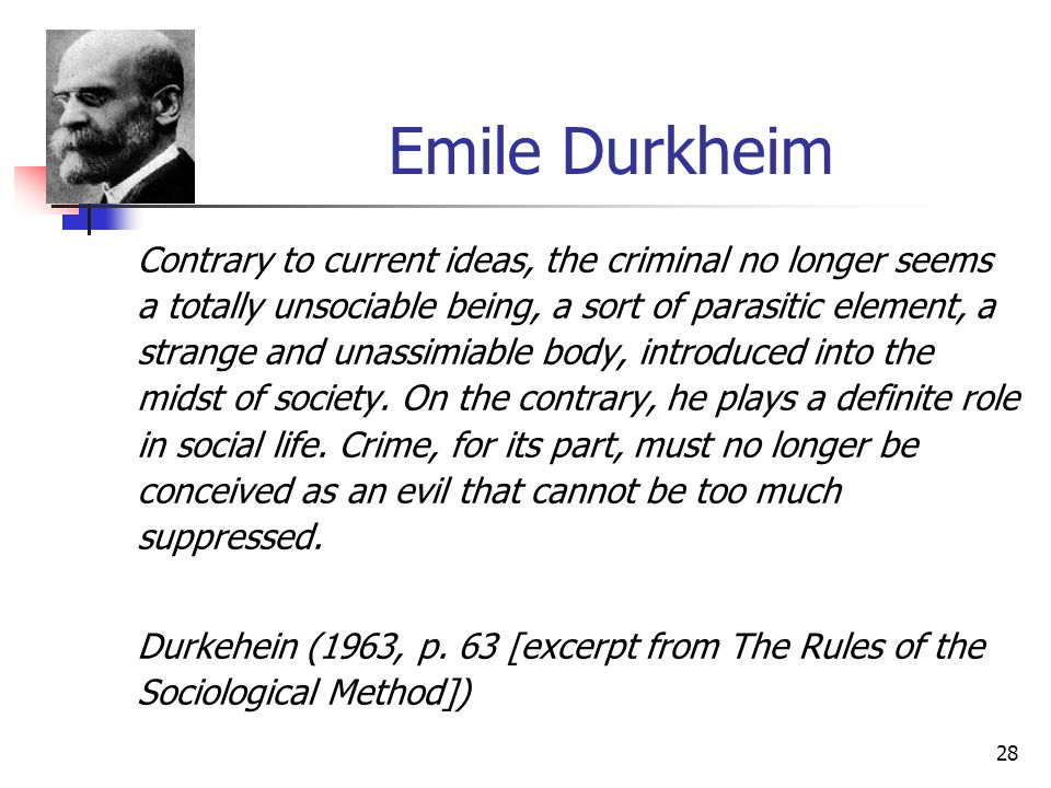 28 Emile Durkheim Contrary to current ideas, the criminal no longer seems a totally unsociable being, a sort of parasitic element, a strange and unass