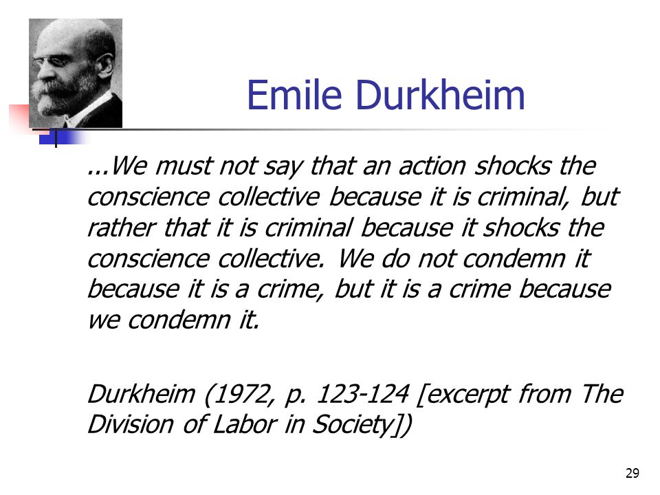 29 Emile Durkheim...We must not say that an action shocks the conscience collective because it is criminal, but rather that it is criminal because it