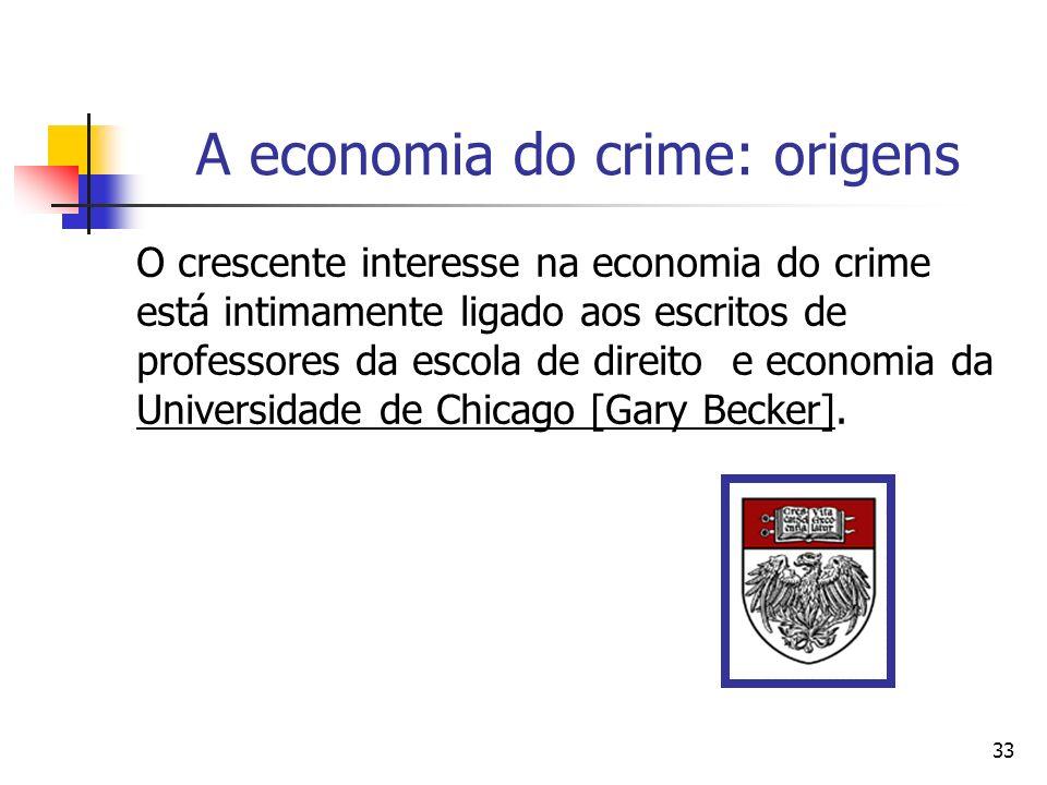 33 A economia do crime: origens O crescente interesse na economia do crime está intimamente ligado aos escritos de professores da escola de direito e