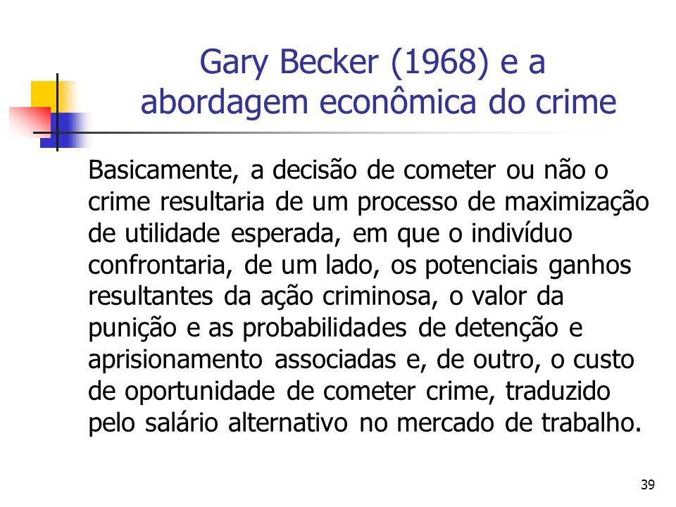 39 Gary Becker (1968) e a abordagem econômica do crime Basicamente, a decisão de cometer ou não o crime resultaria de um processo de maximização de ut