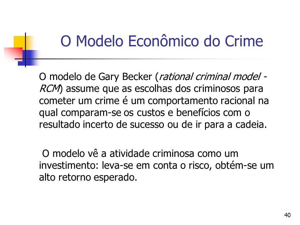 40 O Modelo Econômico do Crime O modelo de Gary Becker (rational criminal model - RCM) assume que as escolhas dos criminosos para cometer um crime é u