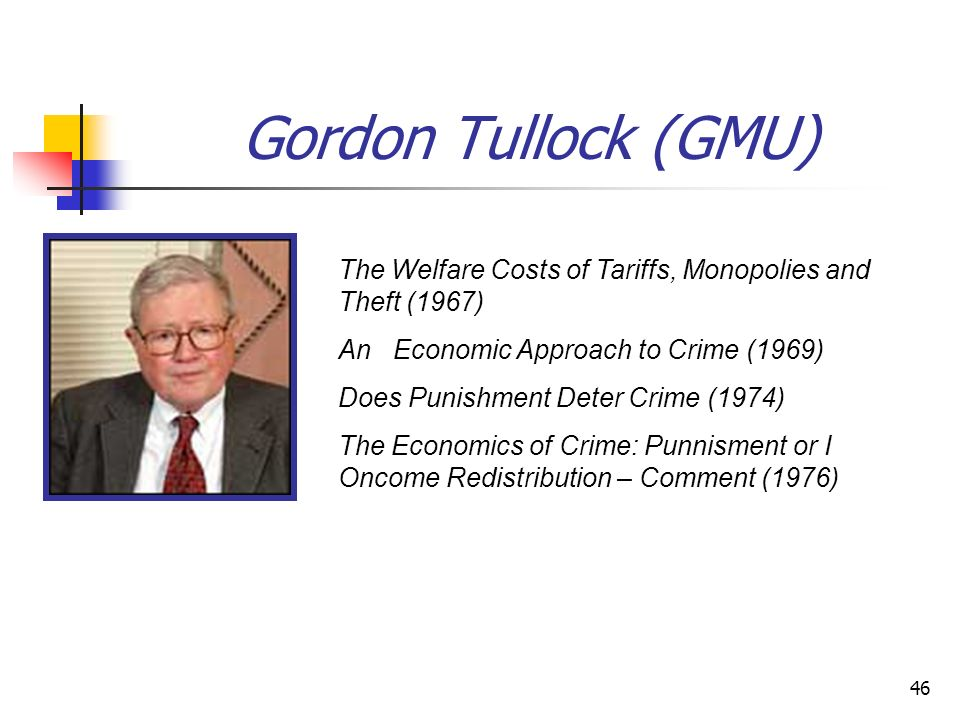 46 Gordon Tullock (GMU) The Welfare Costs of Tariffs, Monopolies and Theft (1967) An Economic Approach to Crime (1969) Does Punishment Deter Crime (19