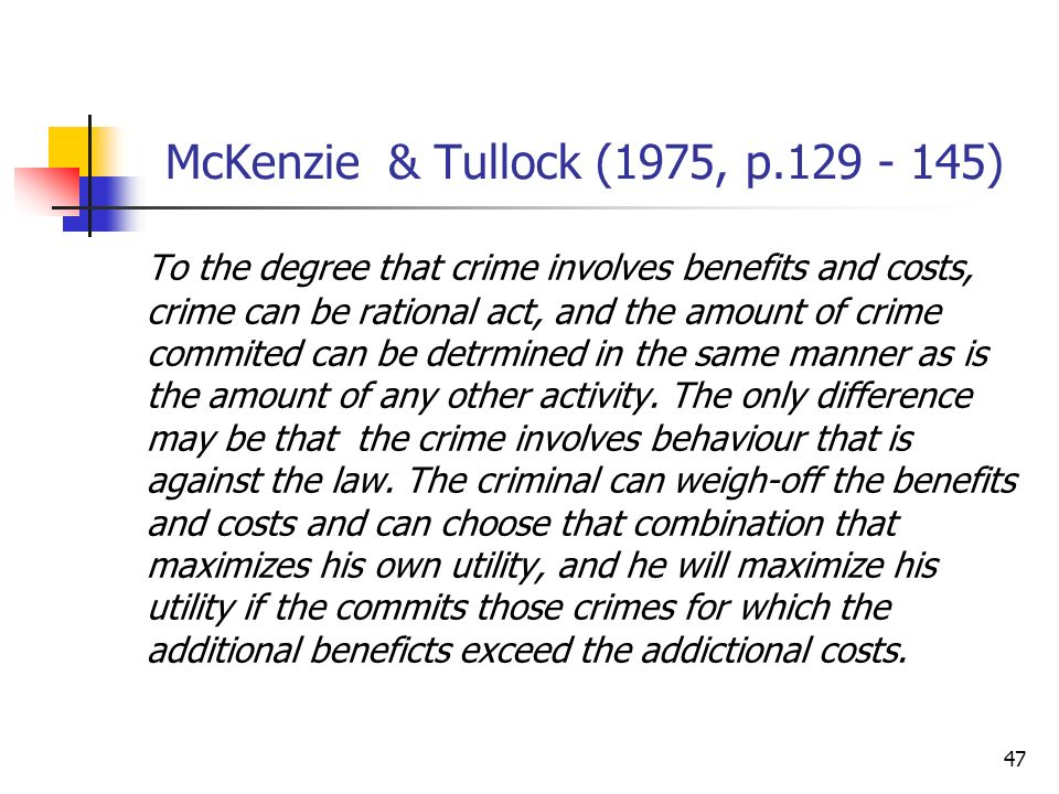 47 McKenzie & Tullock (1975, p.129 - 145) To the degree that crime involves benefits and costs, crime can be rational act, and the amount of crime com