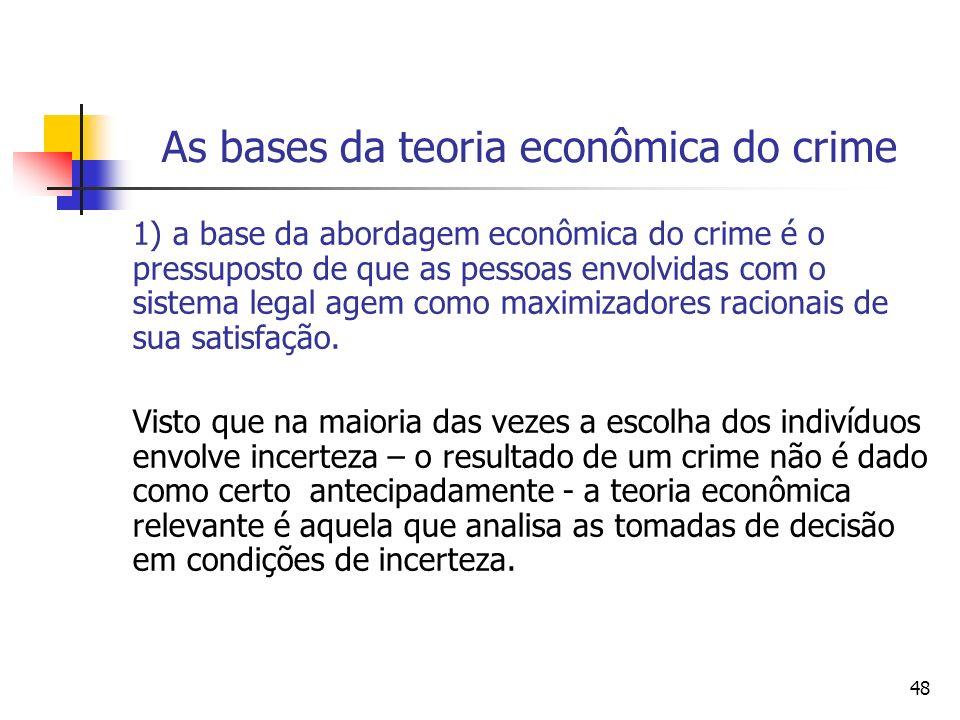 48 As bases da teoria econômica do crime 1) a base da abordagem econômica do crime é o pressuposto de que as pessoas envolvidas com o sistema legal ag