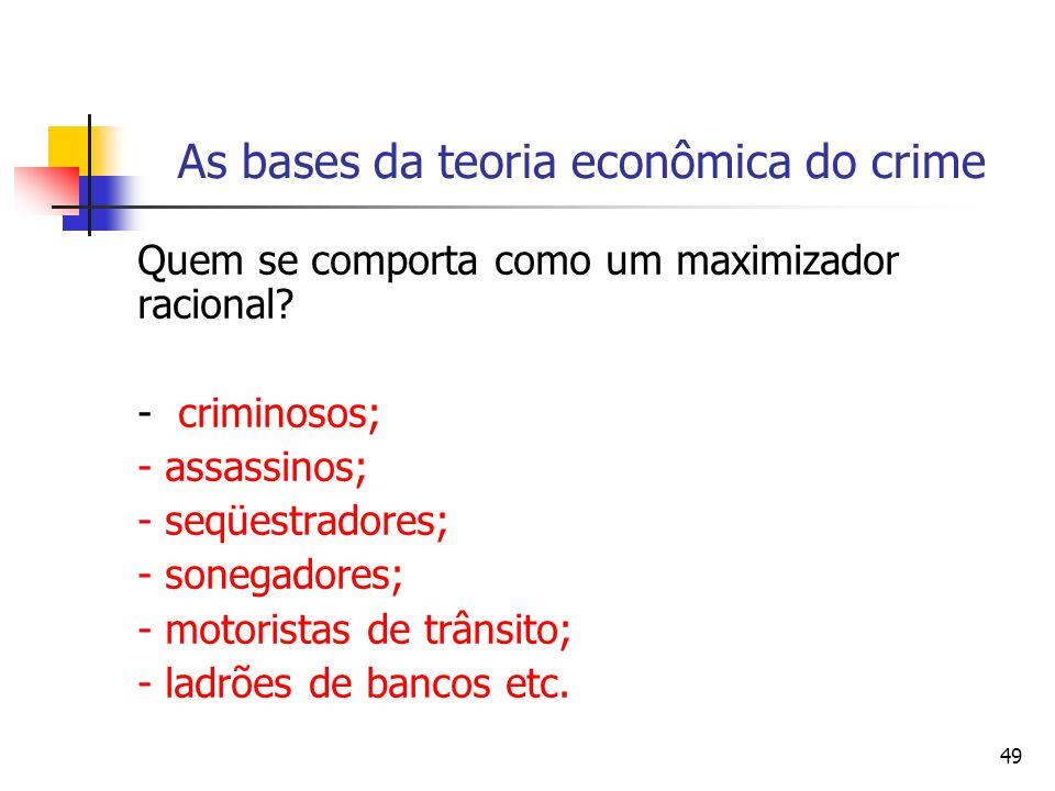49 As bases da teoria econômica do crime Quem se comporta como um maximizador racional? - criminosos; - assassinos; - seqüestradores; - sonegadores; -