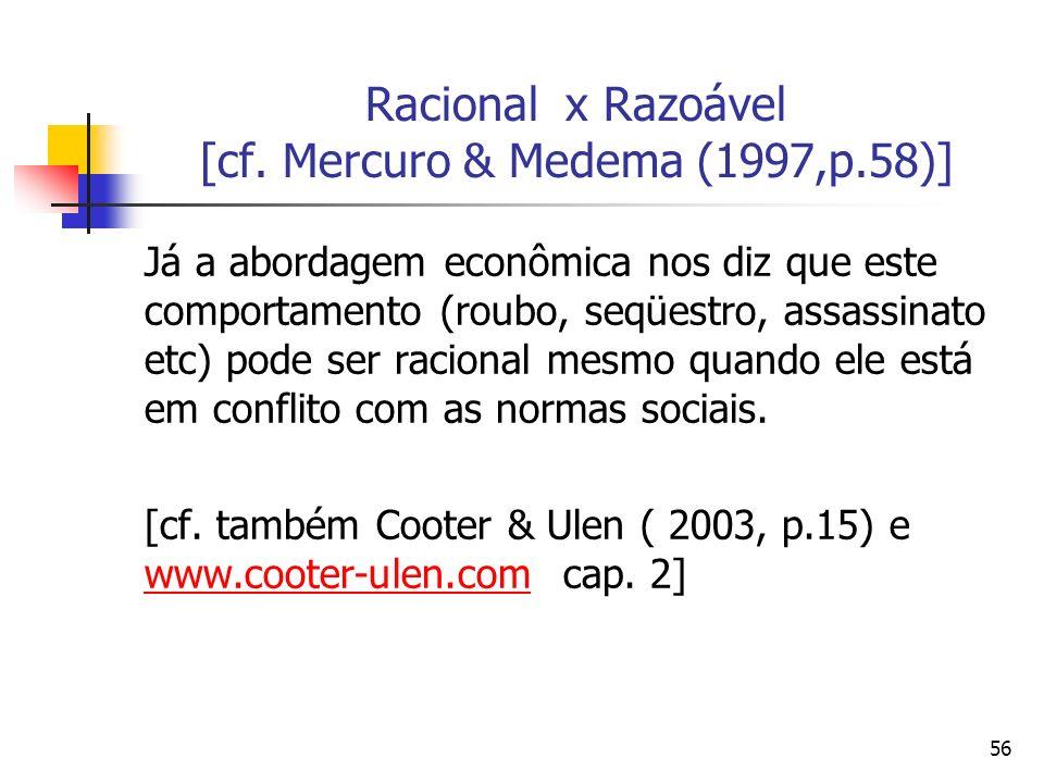 56 Racional x Razoável [cf. Mercuro & Medema (1997,p.58)] Já a abordagem econômica nos diz que este comportamento (roubo, seqüestro, assassinato etc)