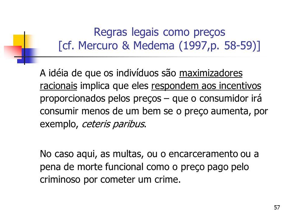 57 Regras legais como preços [cf. Mercuro & Medema (1997,p. 58-59)] A idéia de que os indivíduos são maximizadores racionais implica que eles responde