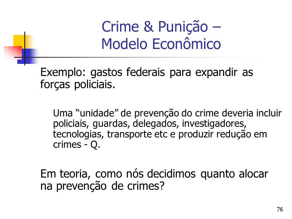 76 Crime & Punição – Modelo Econômico Exemplo: gastos federais para expandir as forças policiais. Uma unidade de prevenção do crime deveria incluir po
