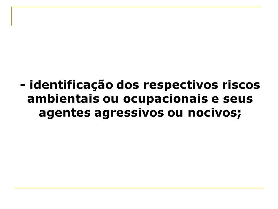 - identificação dos respectivos riscos ambientais ou ocupacionais e seus agentes agressivos ou nocivos;