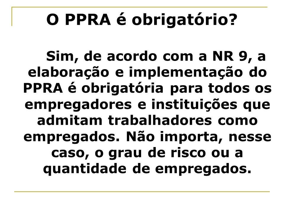 O PPRA é obrigatório? Sim, de acordo com a NR 9, a elaboração e implementação do PPRA é obrigatória para todos os empregadores e instituições que admi
