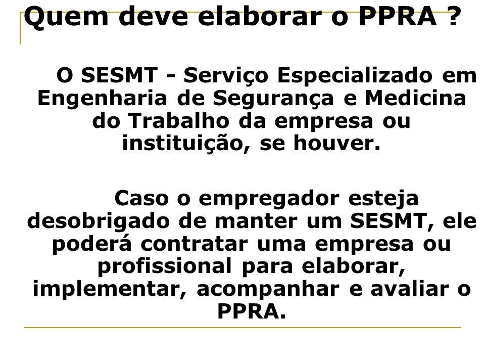 Quem deve elaborar o PPRA ? O SESMT - Serviço Especializado em Engenharia de Segurança e Medicina do Trabalho da empresa ou instituição, se houver. Ca