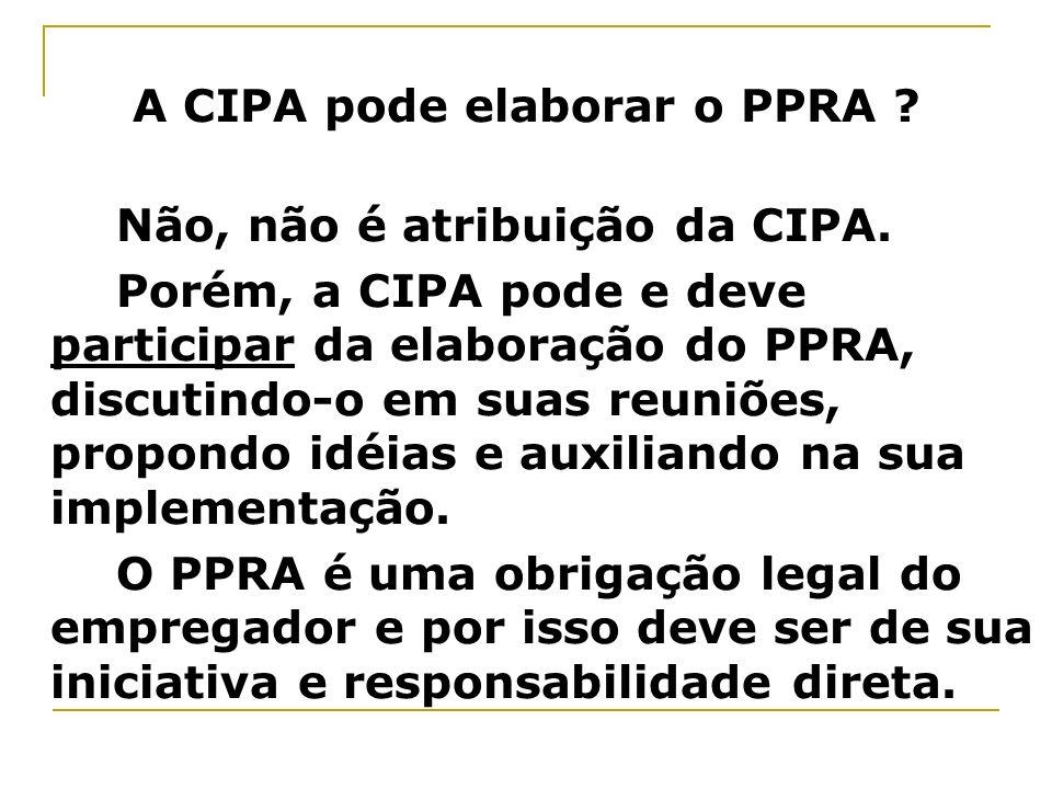 A CIPA pode elaborar o PPRA ? Não, não é atribuição da CIPA. Porém, a CIPA pode e deve participar da elaboração do PPRA, discutindo-o em suas reuniões