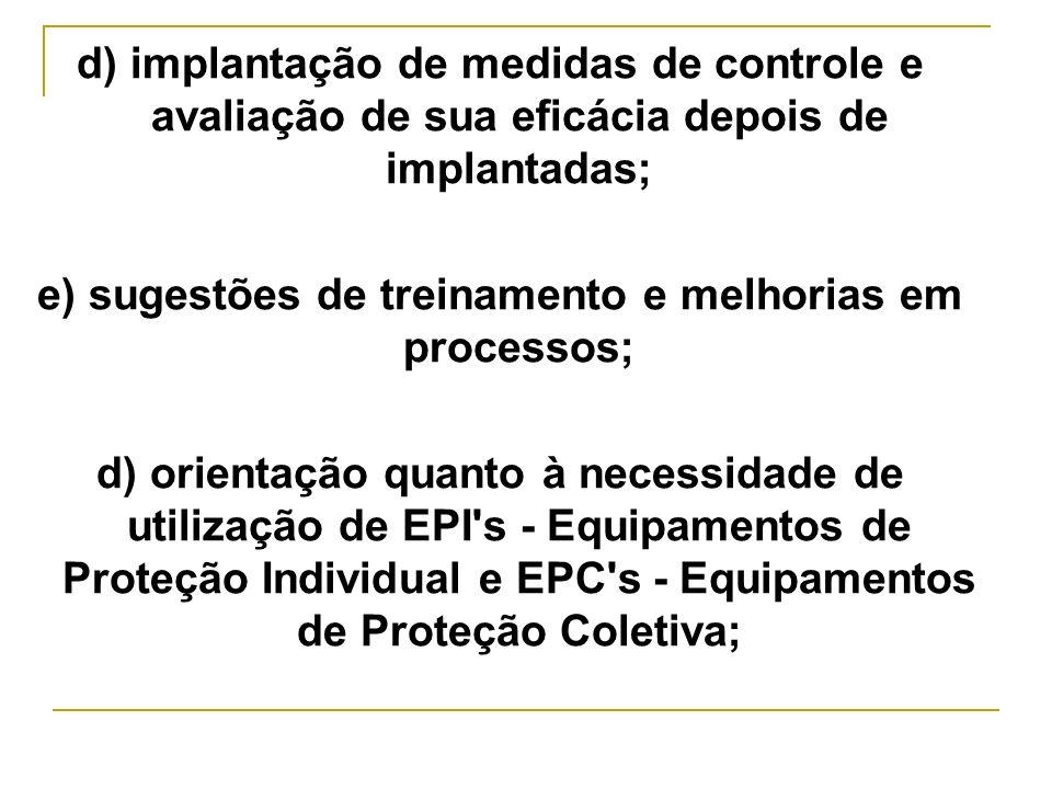 d) implantação de medidas de controle e avaliação de sua eficácia depois de implantadas; e) sugestões de treinamento e melhorias em processos; d) orie