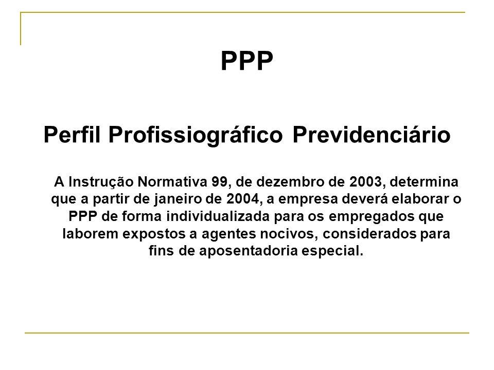 PPP Perfil Profissiográfico Previdenciário A Instrução Normativa 99, de dezembro de 2003, determina que a partir de janeiro de 2004, a empresa deverá