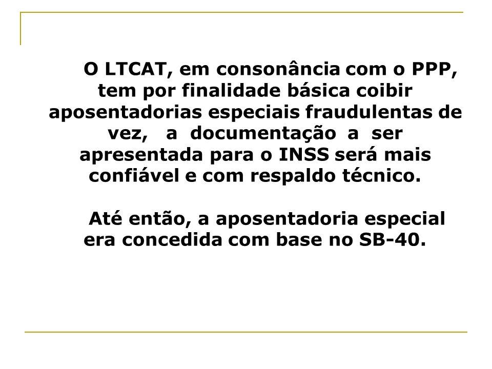 O LTCAT, em consonância com o PPP, tem por finalidade básica coibir aposentadorias especiais fraudulentas de vez, a documentação a ser apresentada par