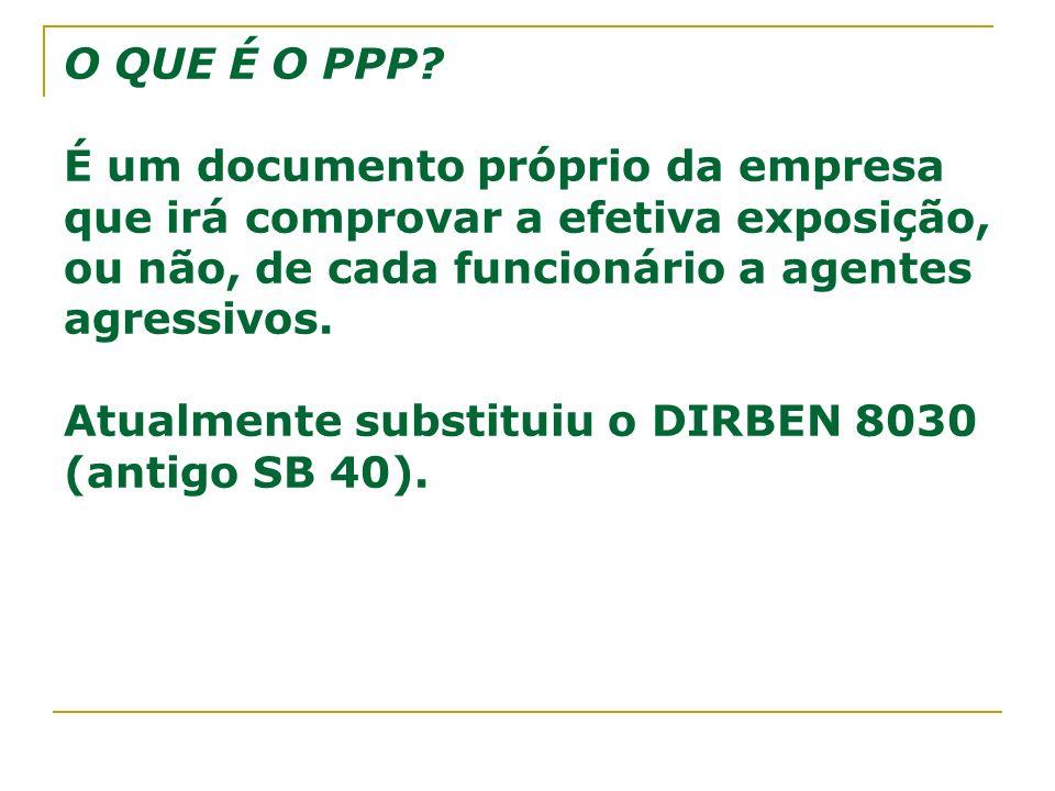 O QUE É O PPP? É um documento próprio da empresa que irá comprovar a efetiva exposição, ou não, de cada funcionário a agentes agressivos. Atualmente s