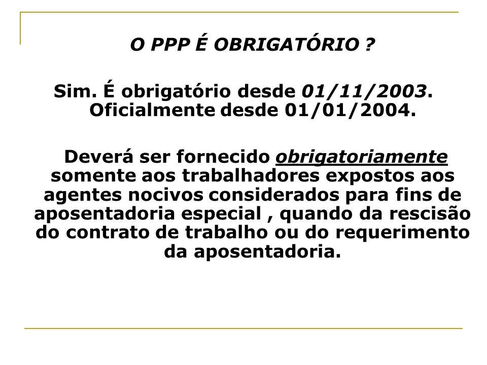 O PPP É OBRIGATÓRIO ? Sim. É obrigatório desde 01/11/2003. Oficialmente desde 01/01/2004. Deverá ser fornecido obrigatoriamente somente aos trabalhado