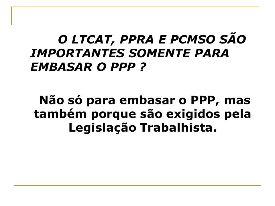 O LTCAT, PPRA E PCMSO SÃO IMPORTANTES SOMENTE PARA EMBASAR O PPP ? Não só para embasar o PPP, mas também porque são exigidos pela Legislação Trabalhis
