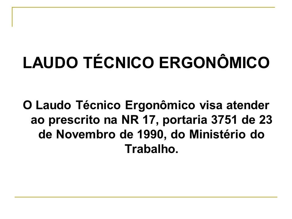 LAUDO TÉCNICO ERGONÔMICO O Laudo Técnico Ergonômico visa atender ao prescrito na NR 17, portaria 3751 de 23 de Novembro de 1990, do Ministério do Trab