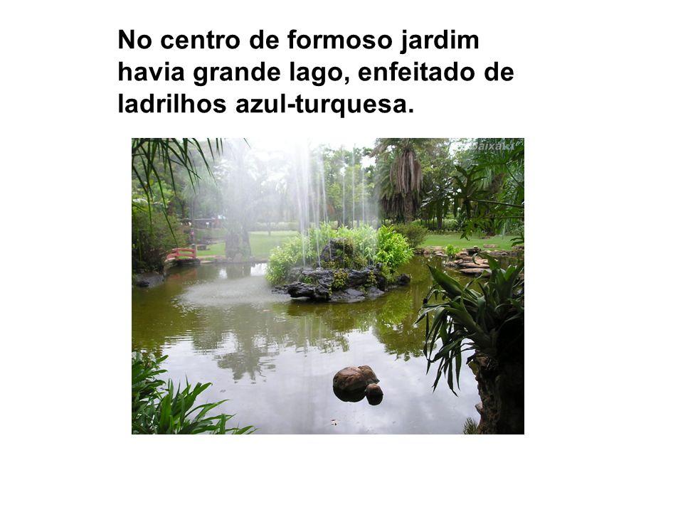 No centro de formoso jardim havia grande lago, enfeitado de ladrilhos azul-turquesa.