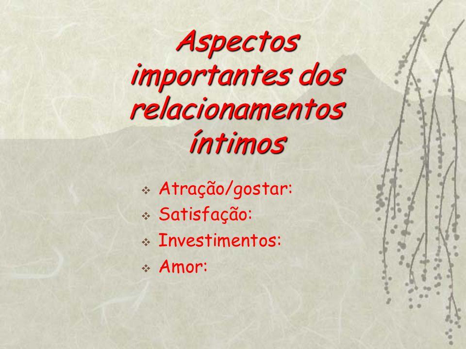 Aspectos importantes dos relacionamentos íntimos Atração/gostar: Satisfação: Investimentos: Amor: