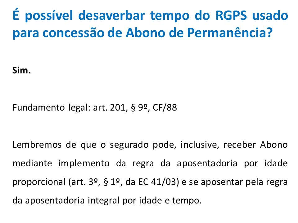 É possível desaverbar tempo do RGPS usado para concessão de Abono de Permanência? Sim. Fundamento legal: art. 201, § 9º, CF/88 Lembremos de que o segu