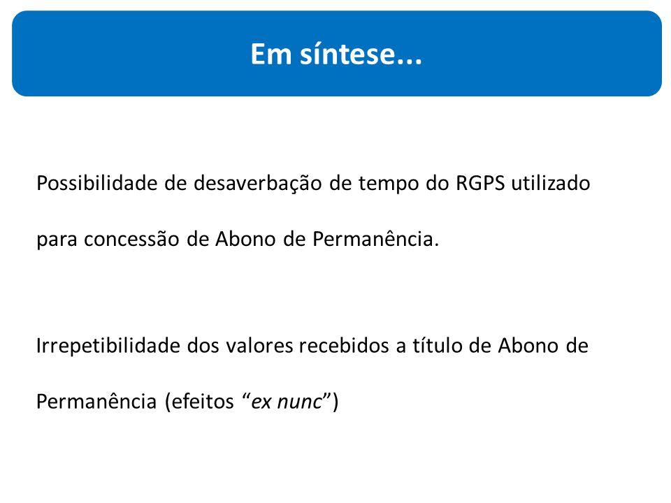Possibilidade de desaverbação de tempo do RGPS utilizado para concessão de Abono de Permanência. Em síntese... Irrepetibilidade dos valores recebidos