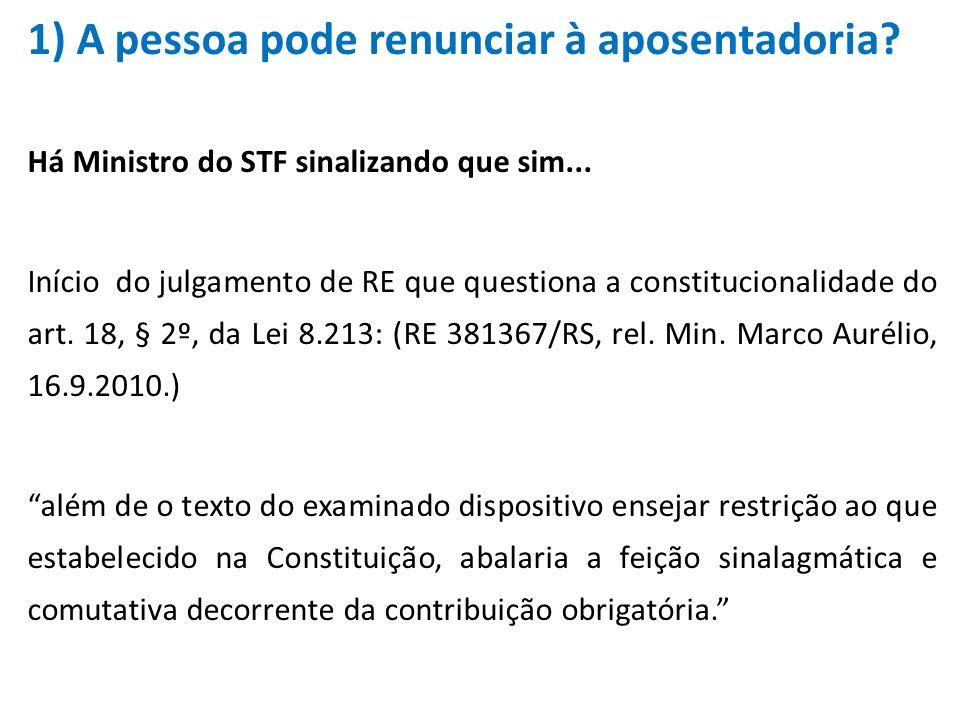 1) A pessoa pode renunciar à aposentadoria? Há Ministro do STF sinalizando que sim... Início do julgamento de RE que questiona a constitucionalidade d