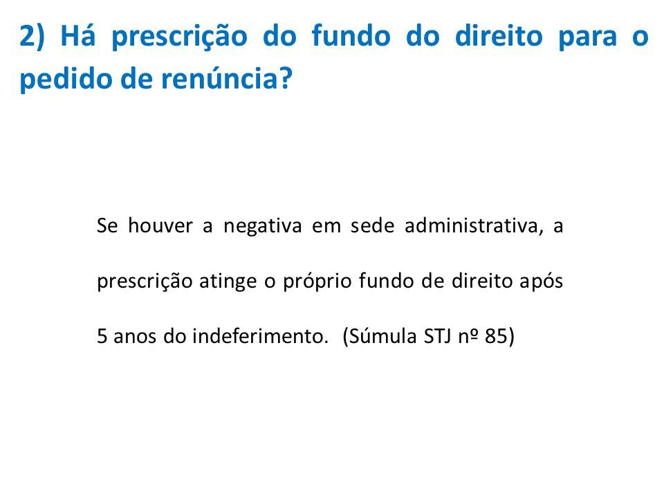 2) Há prescrição do fundo do direito para o pedido de renúncia? Se houver a negativa em sede administrativa, a prescrição atinge o próprio fundo de di