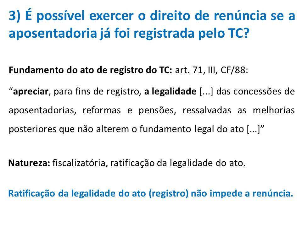 3) É possível exercer o direito de renúncia se a aposentadoria já foi registrada pelo TC? Fundamento do ato de registro do TC: art. 71, III, CF/88: ap