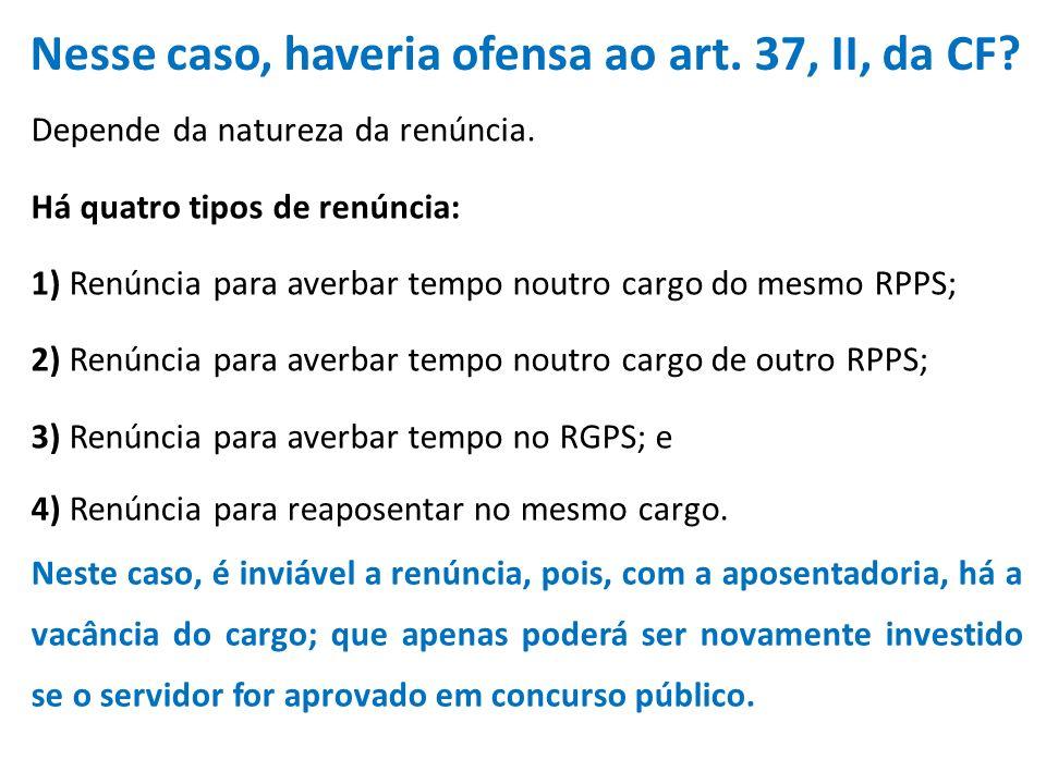 Nesse caso, haveria ofensa ao art.37, II, da CF. 4) Renúncia para reaposentar no mesmo cargo.