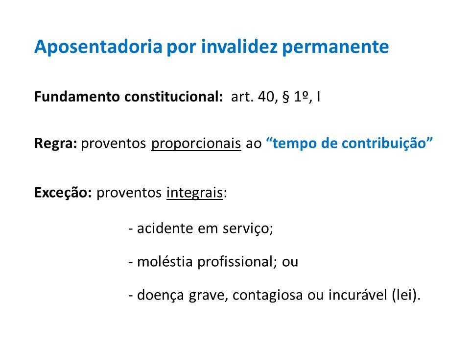Aposentadoria por invalidez permanente Fundamento constitucional: art. 40, § 1º, I Regra: proventos proporcionais ao tempo de contribuição Exceção: pr