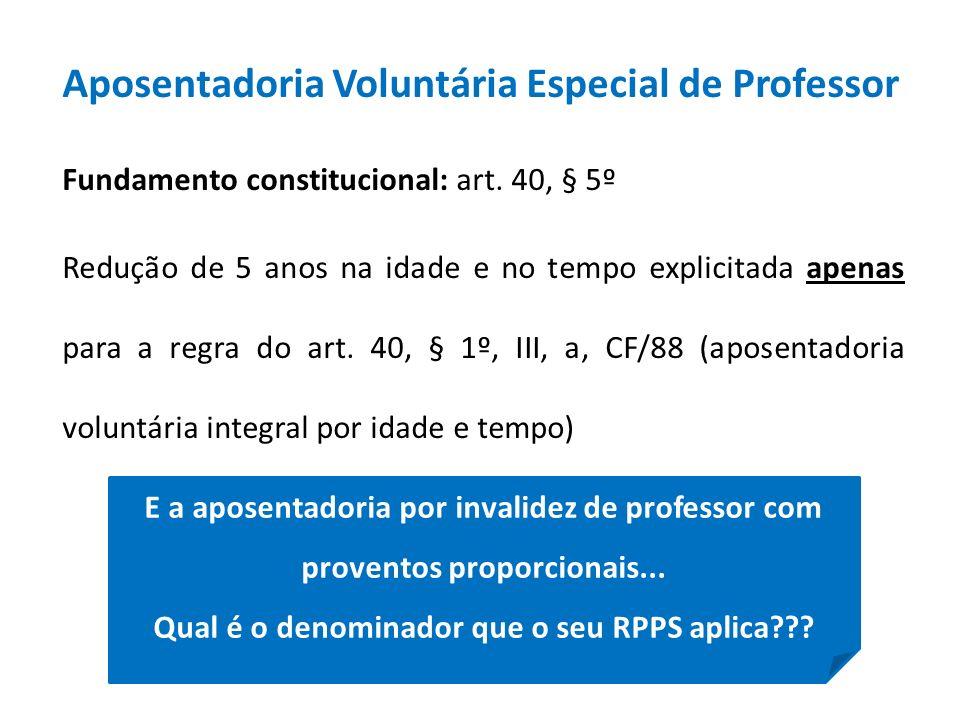 Aposentadoria Voluntária Especial de Professor Fundamento constitucional: art. 40, § 5º Redução de 5 anos na idade e no tempo explicitada apenas para