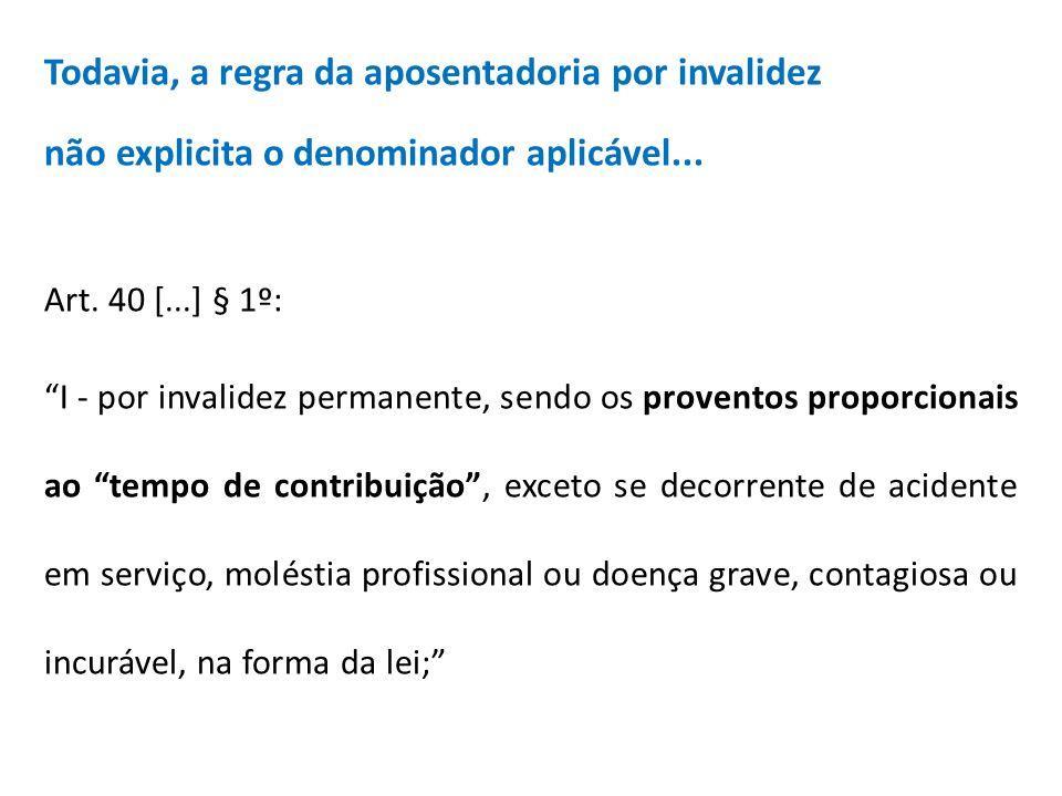 Todavia, a regra da aposentadoria por invalidez não explicita o denominador aplicável... Art. 40 [...] § 1º: I - por invalidez permanente, sendo os pr
