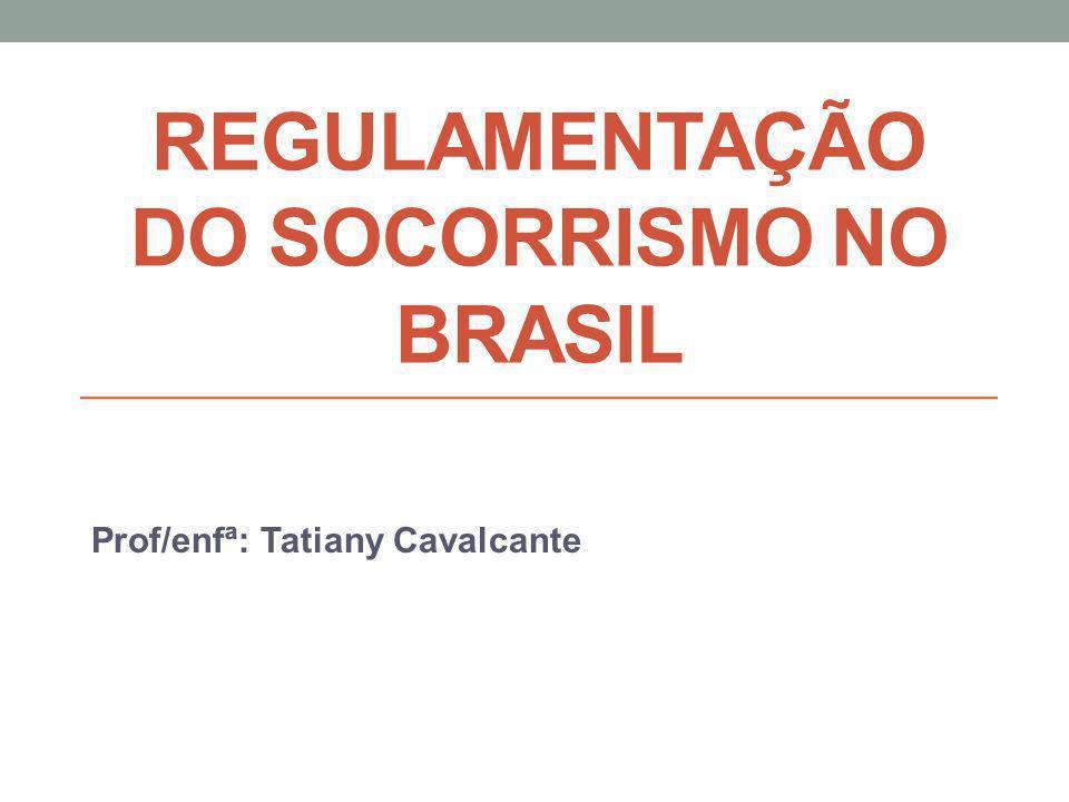 REGULAMENTAÇÃO DO SOCORRISMO NO BRASIL Prof/enfª: Tatiany Cavalcante