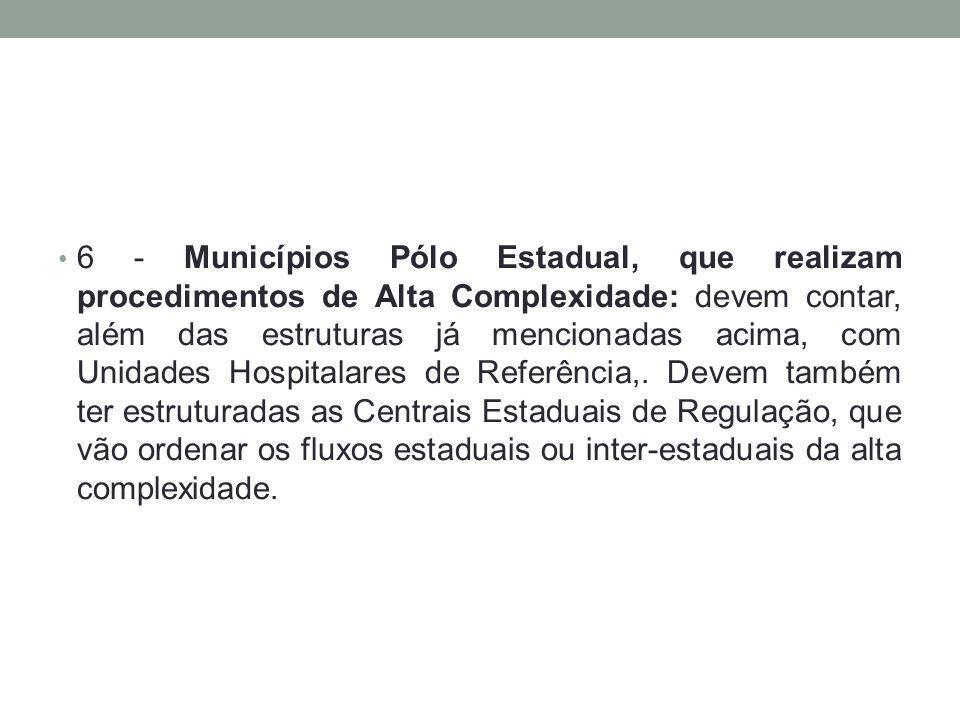 6 - Municípios Pólo Estadual, que realizam procedimentos de Alta Complexidade: devem contar, além das estruturas já mencionadas acima, com Unidades Ho